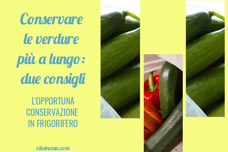 Conservare le verdure più a lungo due consigli in frigorifero by vitaincasa